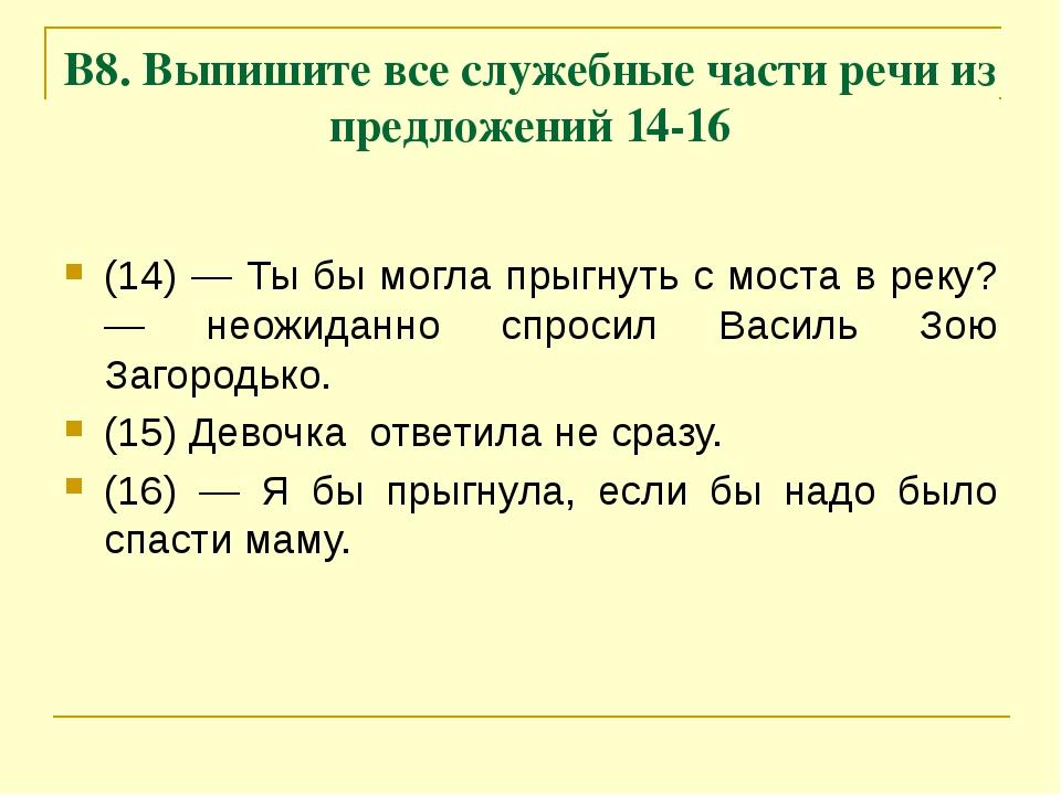В8. Выпишите все служебные части речи из предложений 14-16 (14) — Ты бы могла...