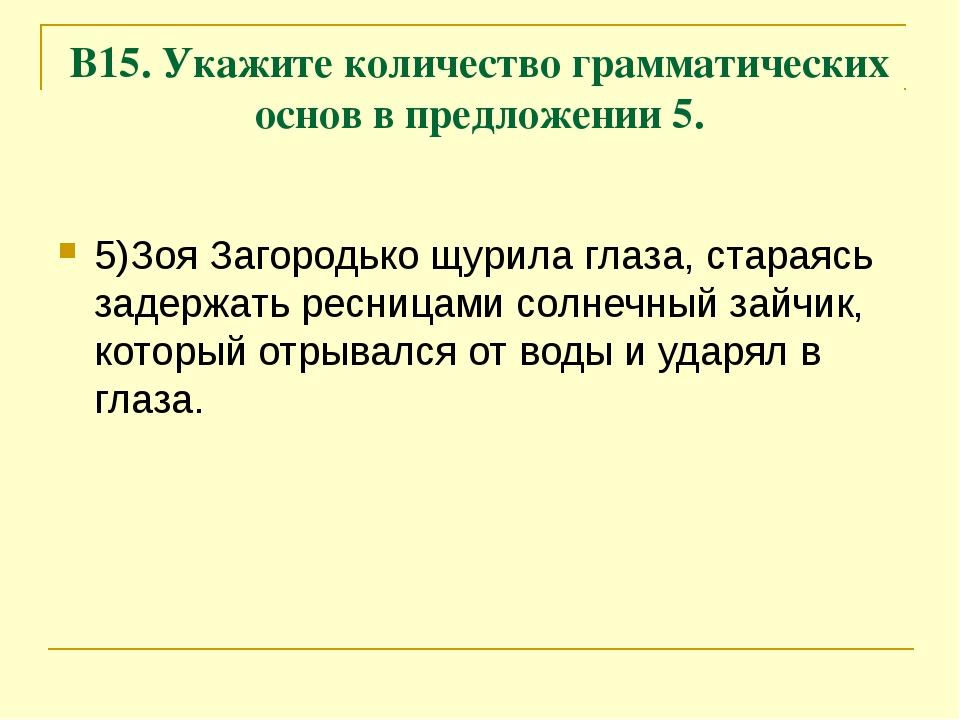 В15. Укажите количество грамматических основ в предложении 5. 5)Зоя Загородьк...