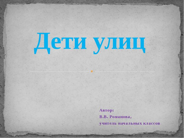 Автор: В.В. Романова, учитель начальных классов Дети улиц
