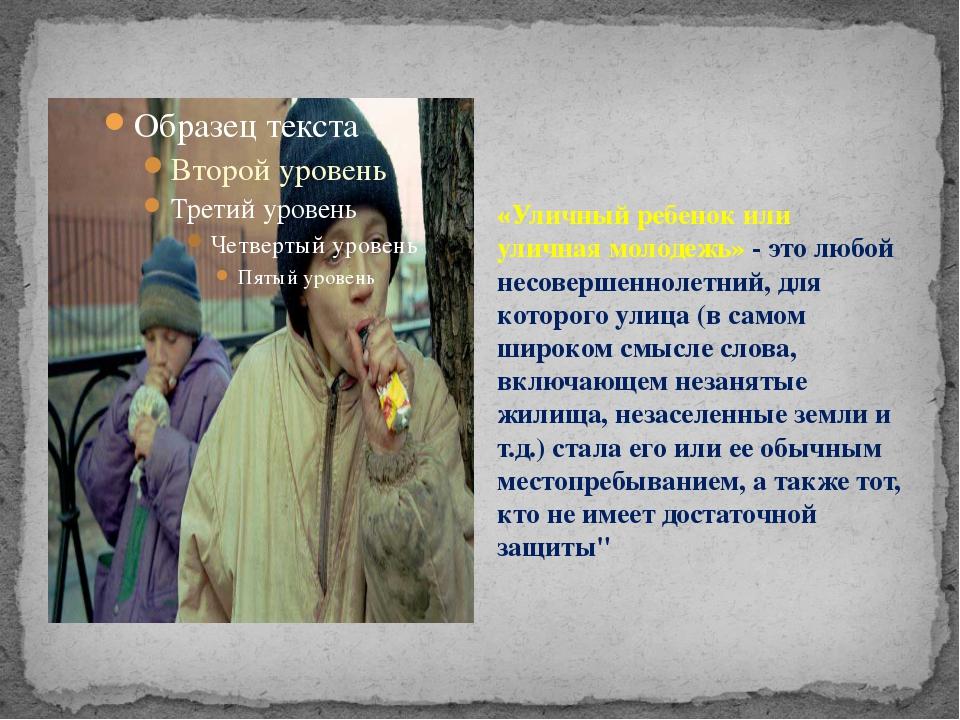 «Уличный ребенок или уличная молодежь» - это любой несовершеннолетний, для ко...