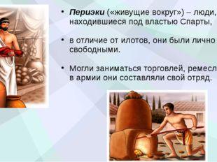 Периэки («живущие вокруг») – люди, находившиеся под властью Спарты, в отличие