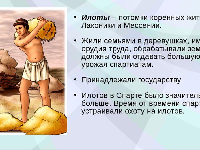 Илоты – потомки коренных жителей Лаконики и Мессении. Жили семьями в деревушк...