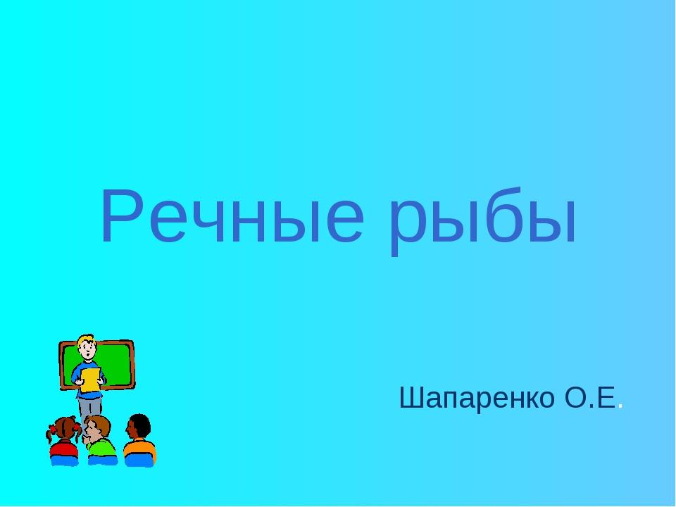 Речные рыбы Шапаренко О.Е.