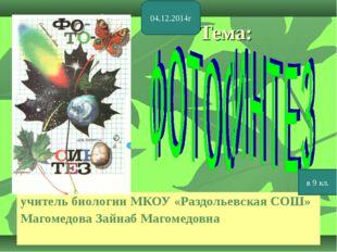 Тема: учитель биологии МКОУ «Раздольевская СОШ» Магомедова Зайнаб Магомедовна
