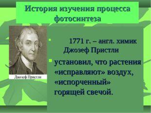 История изучения процесса фотосинтеза 1771 г. – англ. химик Джозеф Пристли ус