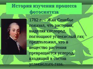 1782 г. – Жан Сенебье показал, что растения, выделяя кислород, поглощают угле