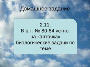 Домашнее задание 2.11. В р.т. № 80-84 устно. на карточках биологические задач