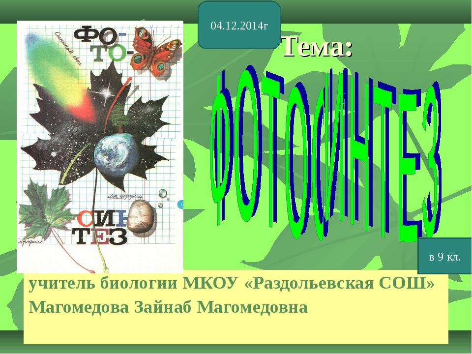 Тема: учитель биологии МКОУ «Раздольевская СОШ» Магомедова Зайнаб Магомедовна...