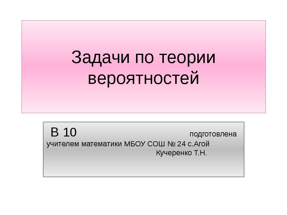 Задачи по теории вероятностей В 10 подготовлена учителем математики МБОУ СОШ...