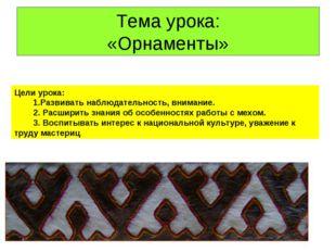 Тема урока: «Орнаменты» Цели урока: 1.Развивать наблюдательность, внимание. 2