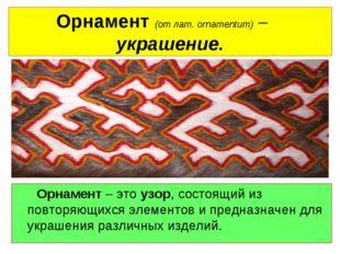 Орнамент (от лат. оrnamentum) – украшение. Орнамент – это узор, состоящий из