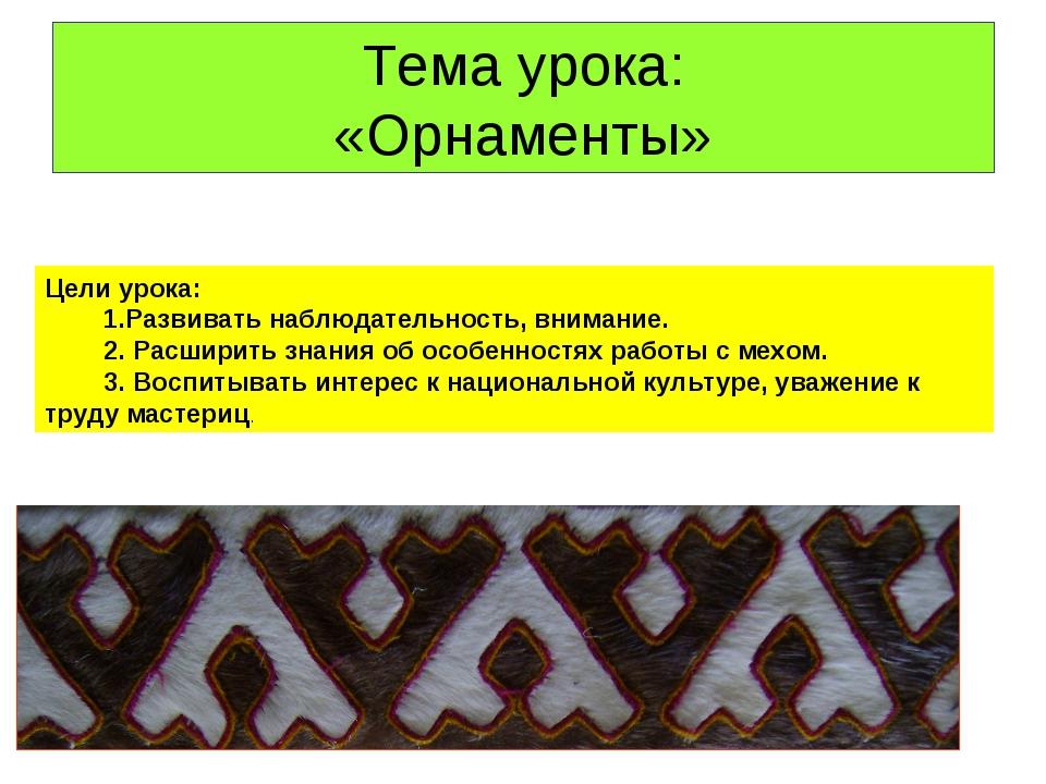 Тема урока: «Орнаменты» Цели урока: 1.Развивать наблюдательность, внимание. 2...