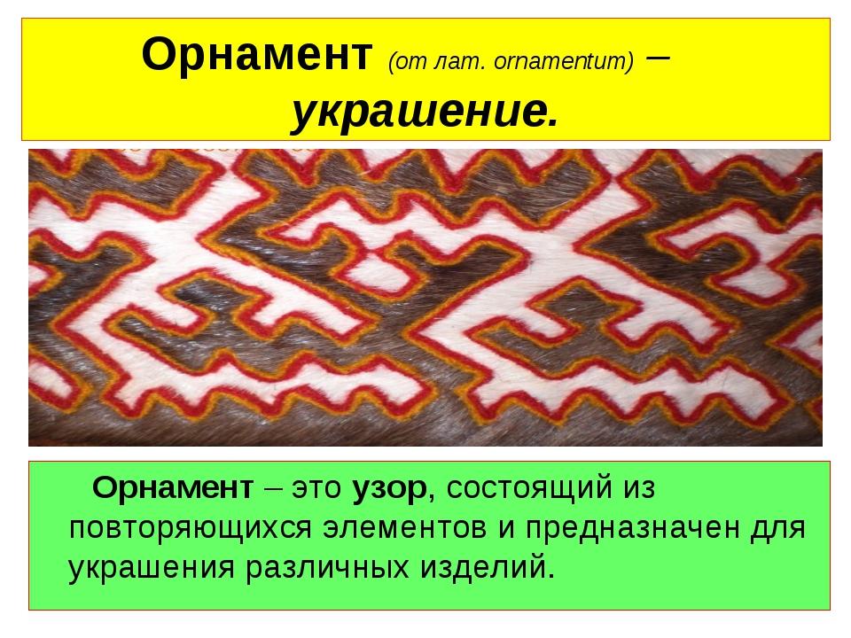 Орнамент (от лат. оrnamentum) – украшение. Орнамент – это узор, состоящий из...