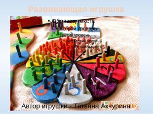 Автор игрушки - Татьяна Акчурина Развивающая игрушка