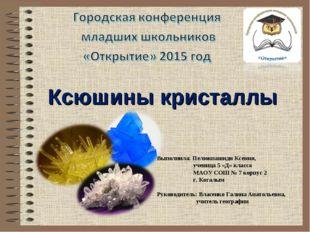 Ксюшины кристаллы Выполнила: Пелюкпашиди Ксения, ученица 5 «Д» класса МАОУ С