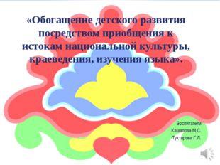 Воспитатели Кашапова М.С. Туктарова Г.Л. «Обогащение детского развития посред