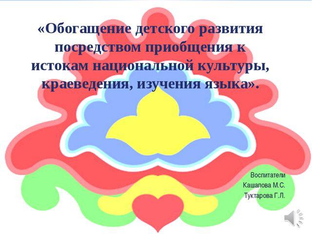 Воспитатели Кашапова М.С. Туктарова Г.Л. «Обогащение детского развития посред...