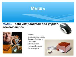 Мышь Мышь - это устройство для управления компьютером Первая компьютерная мыш
