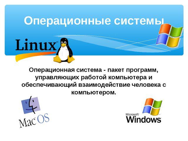 Операционная система - пакет программ, управляющих работой компьютера и обесп...