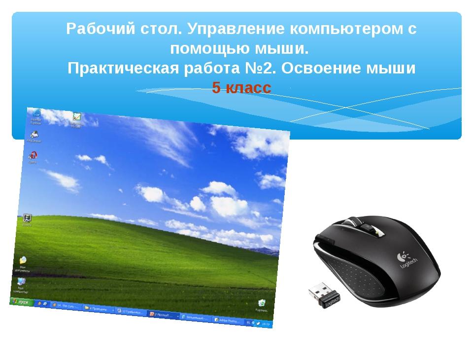 Рабочий стол. Управление компьютером с помощью мыши. Практическая работа №2....