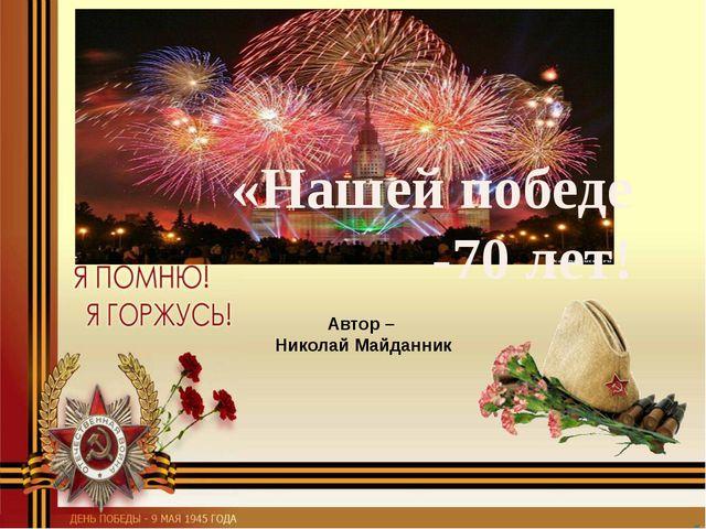 Автор – Николай Майданник «Нашей победе -70 лет!