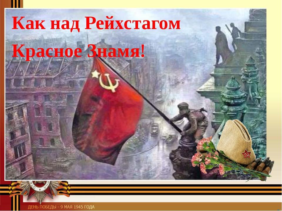 Как над Рейхстагом Красное Знамя!