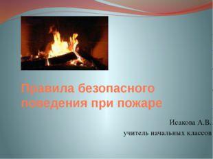 Правила безопасного поведения при пожаре Исакова А.В. учитель начальных классов