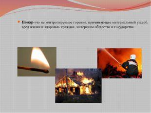 Пожар-это не контролируемое горение, причиняющее материальный ущерб, вред жи