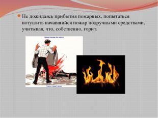 Не дожидаясь прибытия пожарных, попытаться потушить начавшийся пожар подручны