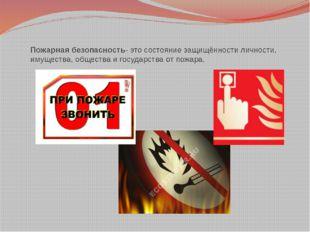 Пожарная безопасность- это состояние защищённости личности, имущества, общест