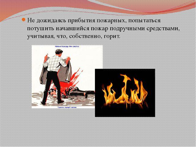 Не дожидаясь прибытия пожарных, попытаться потушить начавшийся пожар подручны...