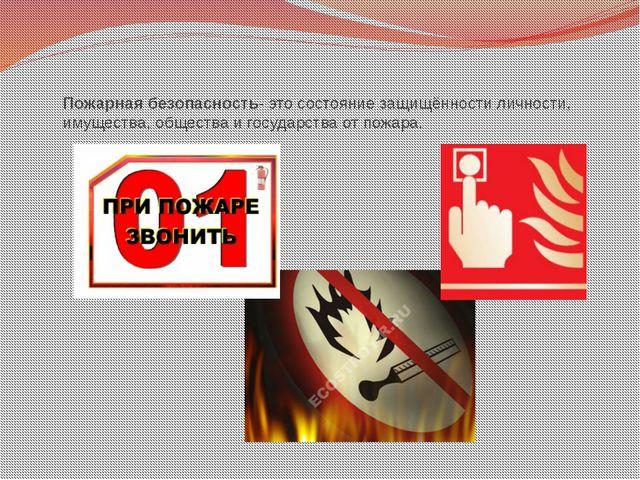 Пожарная безопасность- это состояние защищённости личности, имущества, общест...