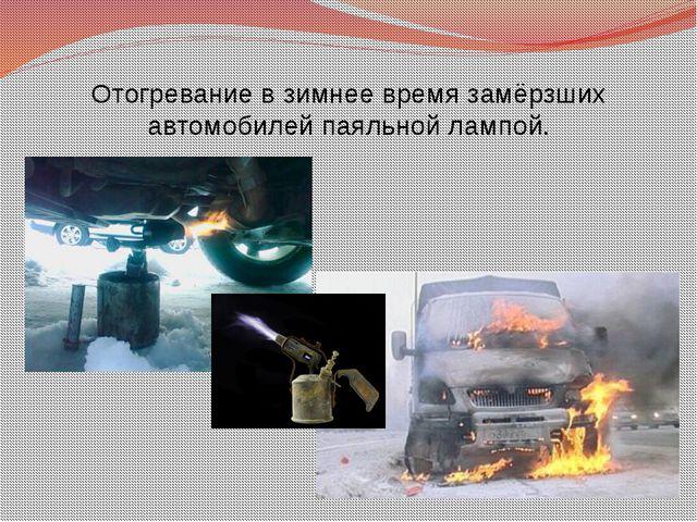 Отогревание в зимнее время замёрзших автомобилей паяльной лампой.