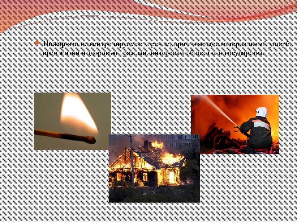 Пожар-это не контролируемое горение, причиняющее материальный ущерб, вред жи...