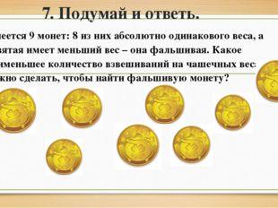 7. Подумай и ответь. Имеется 9 монет: 8 из них абсолютно одинакового веса, а