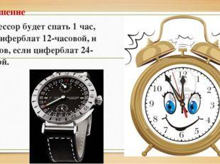 Решение Профессор будет спать 1 час, если циферблат 12-часовой, и 11 часов, е