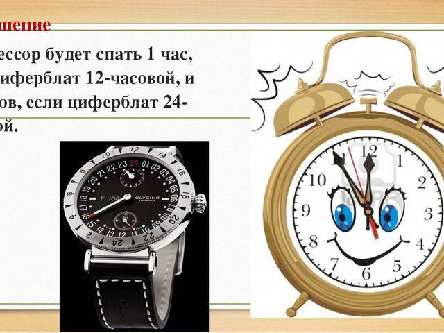 Решение Профессор будет спать 1 час, если циферблат 12-часовой, и 11 часов, е...