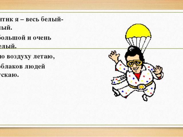 Зонтик я – весь белый- белый. Я большой и очень смелый. Я по воздуху летаю, С...