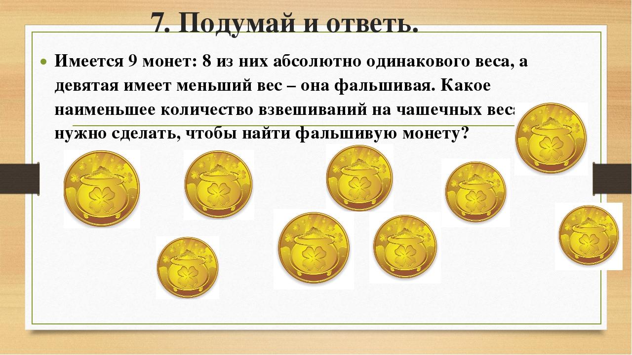 7. Подумай и ответь. Имеется 9 монет: 8 из них абсолютно одинакового веса, а...