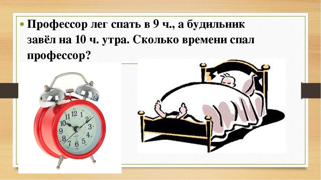 Профессор лег спать в 9 ч., а будильник завёл на 10 ч. утра. Сколько времени...
