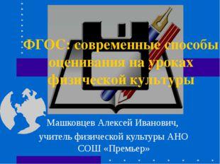 Машковцев Алексей Иванович, учитель физической культуры АНО СОШ «Премьер» ФГО