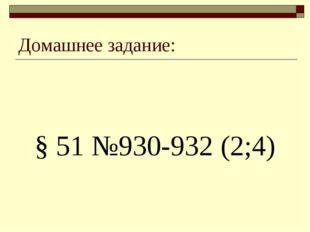 Домашнее задание: § 51 №930-932 (2;4)