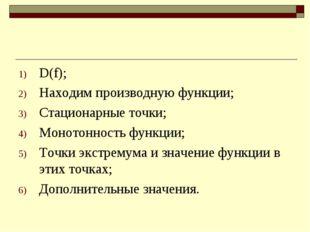 D(f); Находим производную функции; Стационарные точки; Монотонность функции;