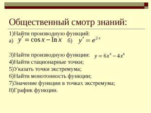 Общественный смотр знаний: 1)Найти производную функций: а) б) 3)Найти произво