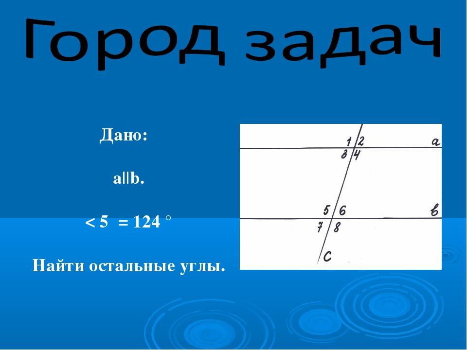 Дано: а||b. < 5 = 124 ° Найти остальные углы.