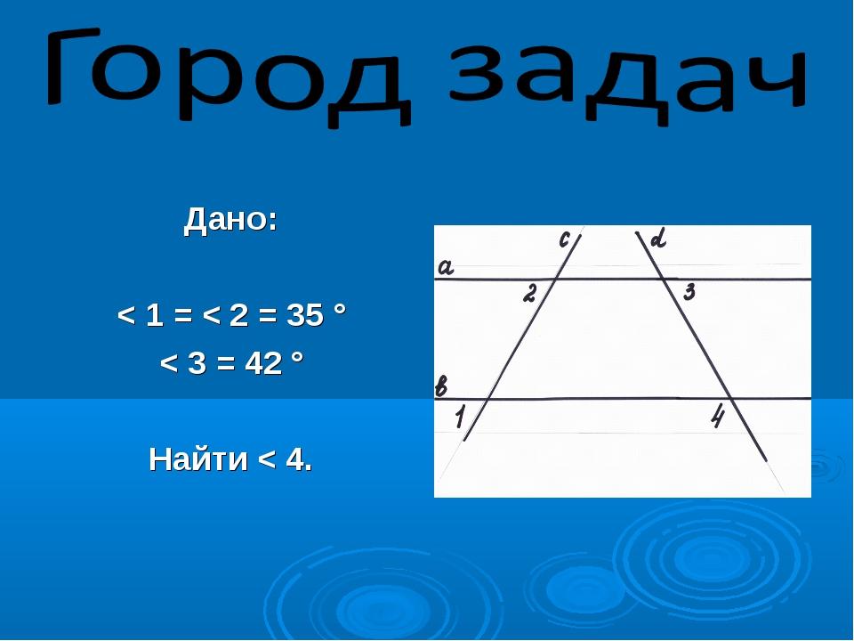 Дано: < 1 = < 2 = 35 ° < 3 = 42 ° Найти < 4.