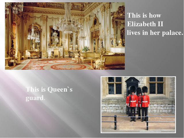 This is how Elizabeth II lives in her palace. This is Queen`s guard.