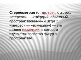 Стереометрия(отдр.-греч.στερεός, «стереос»— «твёрдый, объёмный, пространс