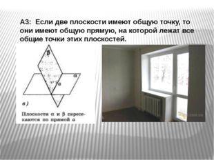 А3: Если две плоскости имеют общую точку, то они имеют общую прямую, на кото