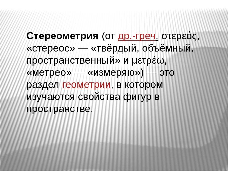 Стереометрия(отдр.-греч.στερεός, «стереос»— «твёрдый, объёмный, пространс...